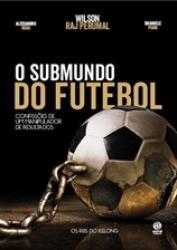 SUBMUNDO DO FUTEBOL, O: CONFISSOES DE UM MANIPULADOR DE RESULTADOS