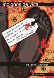 INDIGNOS DE VIDA - A FORMA JURIDICA DA POLITICA DE EXTERMINIO DE INIMIGOS NA CIDADE DO RIO DE JANEIR