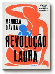 REVOLUCAO LAURA - REFLEXOES SOBRE MATERNIDADE E RESISTENCIA