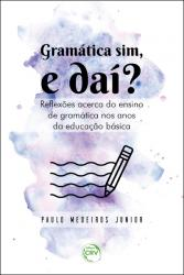 GRAMATICA SIM, E DAI? REFLEXOES ACERCA DO ENSINO DE GRAMATICA NOS ANOS DA EDUCACAO BASICA
