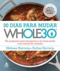30 DIAS PARA MUDAR - THE WHOLE30 - UM PROGRAMA PARA EMAGRECER E TER MAIS SAUDE COM COMIDA DE VERDADE