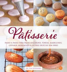 PATISSERIE : PASSO A PASSO PARA FAZER MACARONS, TORTAS, MADELEINES, GATEAUX, MERENGUES E OUTRAS