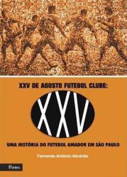 XXV DE AGOSTO FUTEBOL CLUBE: UMA HISTORIA DO FUTEBOL AMADOR EM SAO PAULO