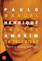 MANUAL INUTIL DA TELEVISAO E OUTROS BICHOS CURIOSOS