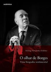OLHAR DE BORGES – UMA BIOGRAFIA SENTIMENTAL, O