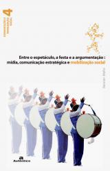 ENTRE O ESPETACULO, A FESTA E A ARGUMENTACAO: MIDIA, COMUNICACAO ESTRATEGICA E MOBILIZACAO SOCIAL