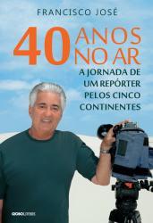40 ANOS NO AR - A JORNADA DE UM REPORTER PELOS CINCO CONTINENTES