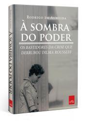 SOMBRA DO PODER, A - OS BASTIDORES DA CRISE QUE DERRUBOU DILMA ROUSSEFF