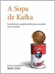 SOPA DE KAFKA, A - UMA HISTORIA COMPLETA DA LITERATURA MUNDIAL EM 14 RECEITAS