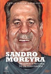 SANDRO MOREYRA - UM AUTOR A PROCURA DE UM PERSONAGEM