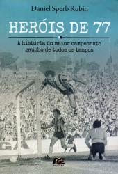 HEROIS DE 77 - A HISTORIA DO MAIOR CAMPEONATO GAUCHO DE TODOS OS TEMPOS
