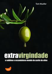 EXTRAVIRGINDADE O SUBLIME E ESCANDALOSO MUNDO DO AZEITE DE OLIVA