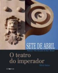SETE DE ABRIL - O TEATRO DO IMPERADOR