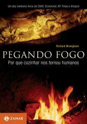 PEGANDO FOGO - PORQUE COZINHAR NOS TORNOU HUMANOS