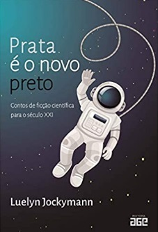 PRATA E O NOVO PRETO - CONTOS DE FICCAO CIENTIFICA PARA O SECULO XXI