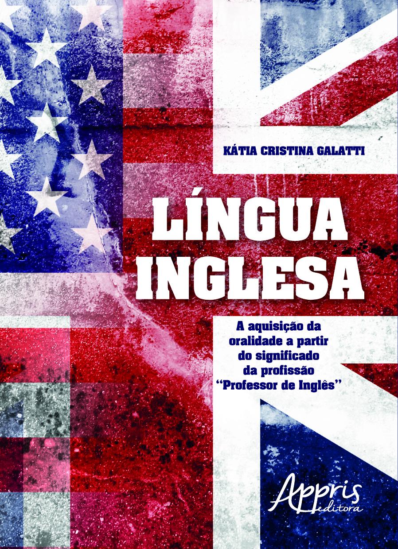 LINGUA INGLESA - A AQUISICAO DA ORALIDADE A PARTIR DO SIGNIFICADO DA PROFISSAO PROFESSOR DE INGLES